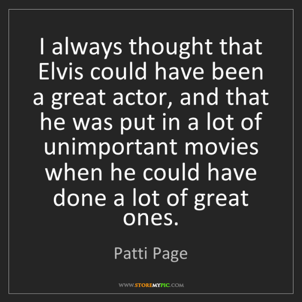 Patti Page: I always thought that Elvis could have been a great actor,...