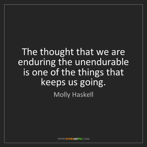 Molly Haskell: The thought that we are enduring the unendurable is one...