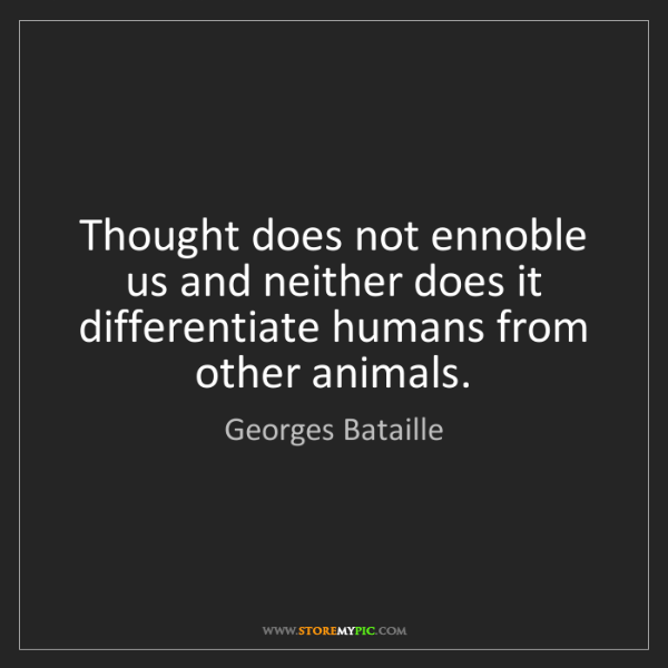 Georges Bataille: Thought does not ennoble us and neither does it differentiate...