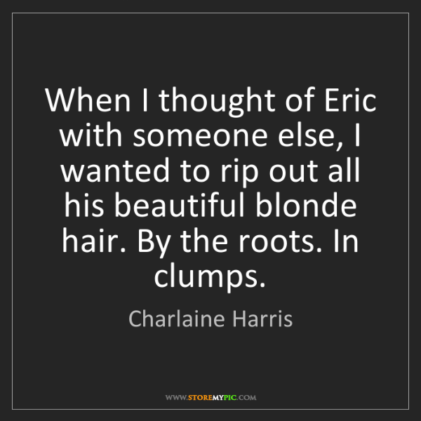 Charlaine Harris: When I thought of Eric with someone else, I wanted to...
