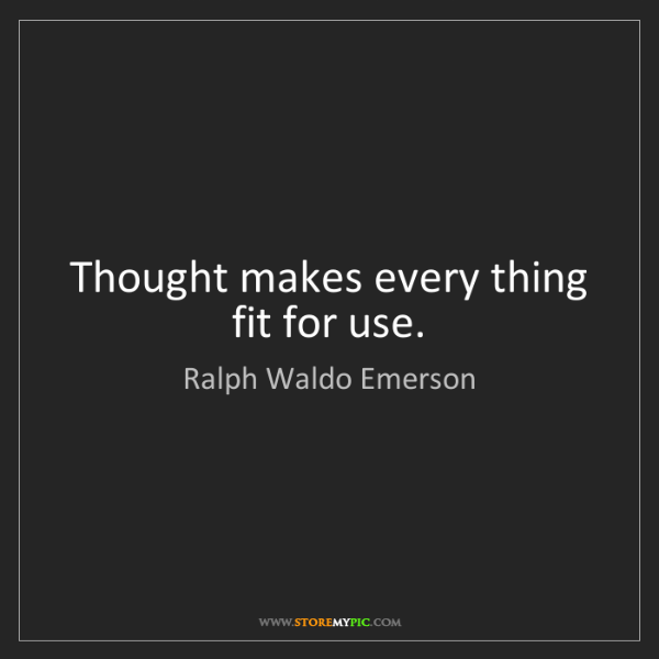 Ralph Waldo Emerson: Thought makes every thing fit for use.