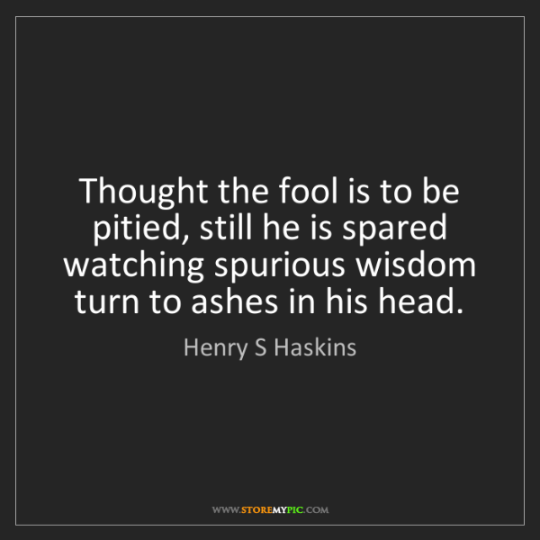 Henry S Haskins: Thought the fool is to be pitied, still he is spared...