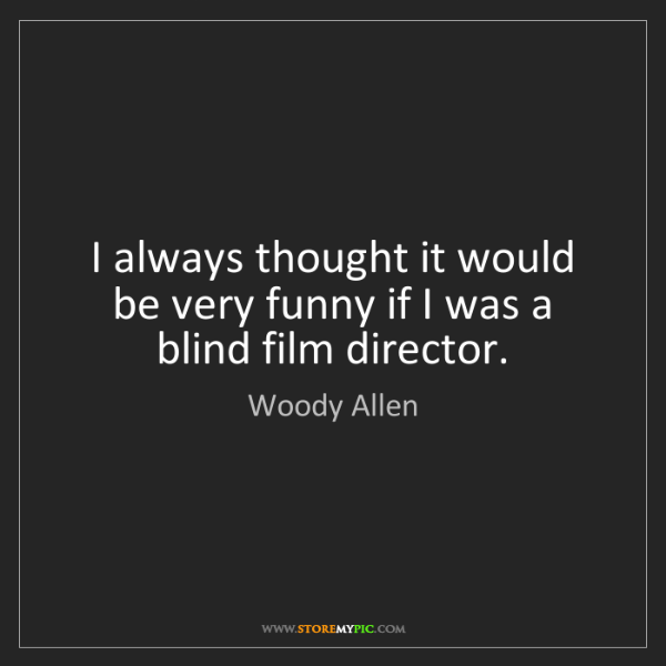 Woody Allen: I always thought it would be very funny if I was a blind...