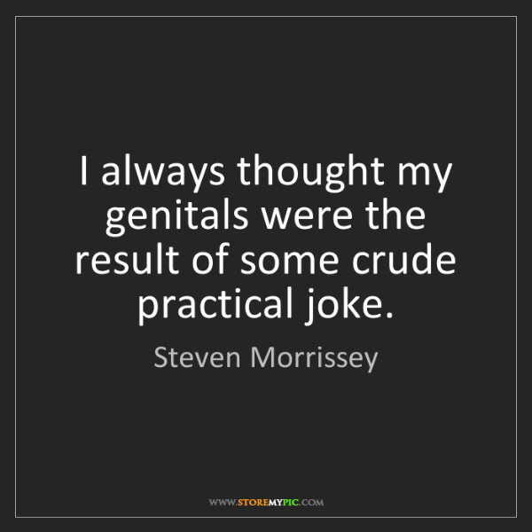 Steven Morrissey: I always thought my genitals were the result of some...