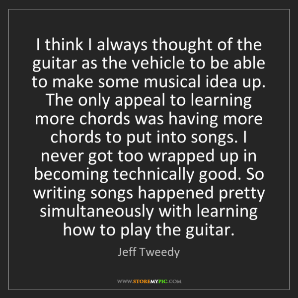 Jeff Tweedy: I think I always thought of the guitar as the vehicle...
