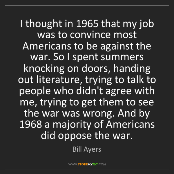 Bill Ayers: I thought in 1965 that my job was to convince most Americans...