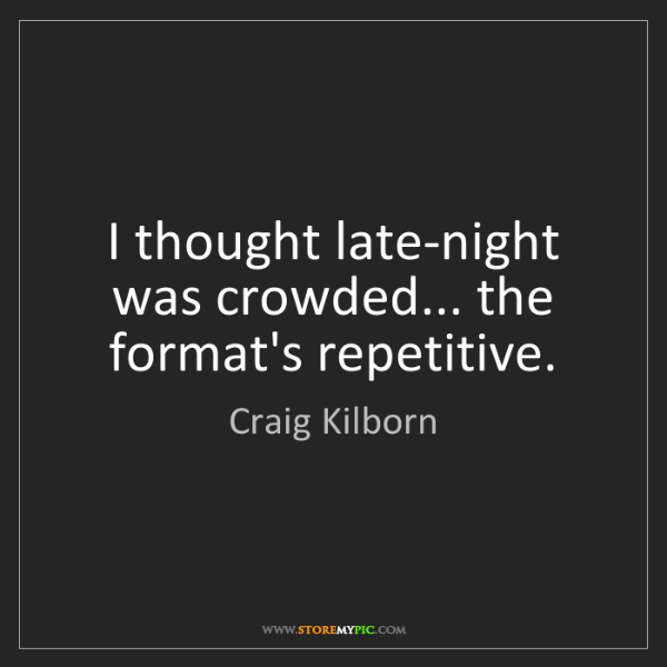Craig Kilborn: I thought late-night was crowded... the format's repetitive.