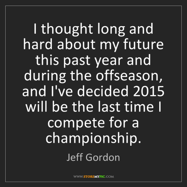 Jeff Gordon: I thought long and hard about my future this past year...