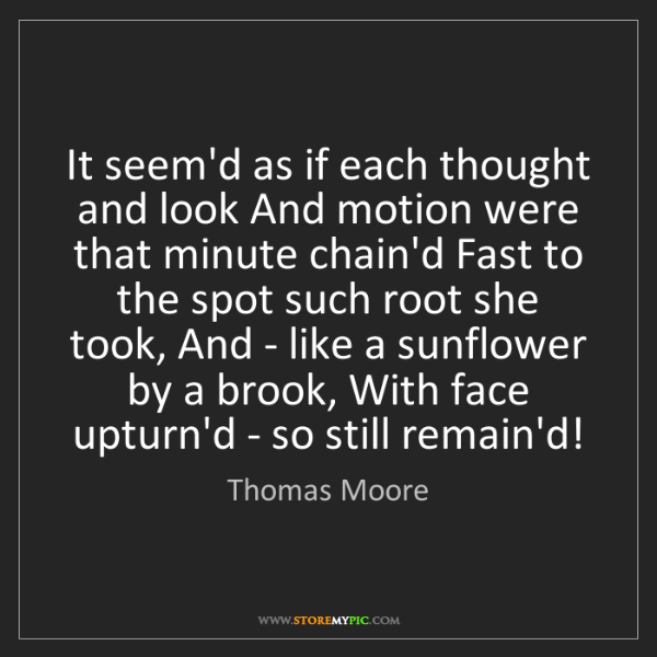 Thomas Moore: It seem'd as if each thought and look And motion were...