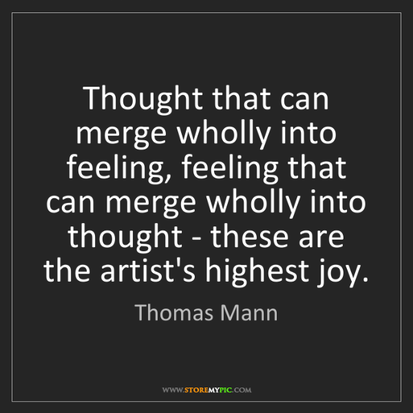 Thomas Mann: Thought that can merge wholly into feeling, feeling that...