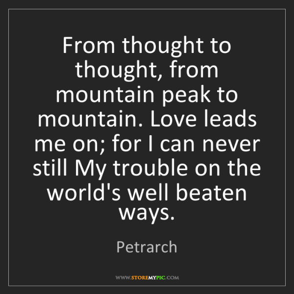 Petrarch: From thought to thought, from mountain peak to mountain....