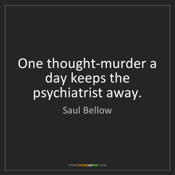 Saul Bellow: One thought-murder a day keeps the psychiatrist away.