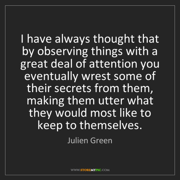 Julien Green: I have always thought that by observing things with a...