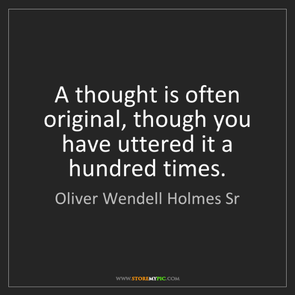 Oliver Wendell Holmes Sr: A thought is often original, though you have uttered...