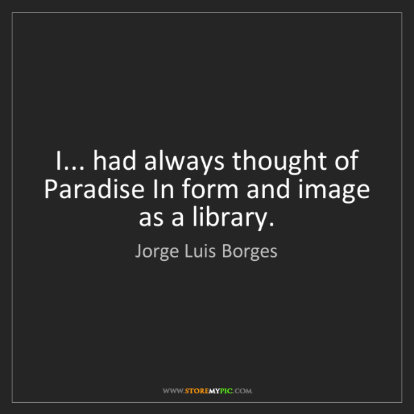 Jorge Luis Borges: I... had always thought of Paradise In form and image...