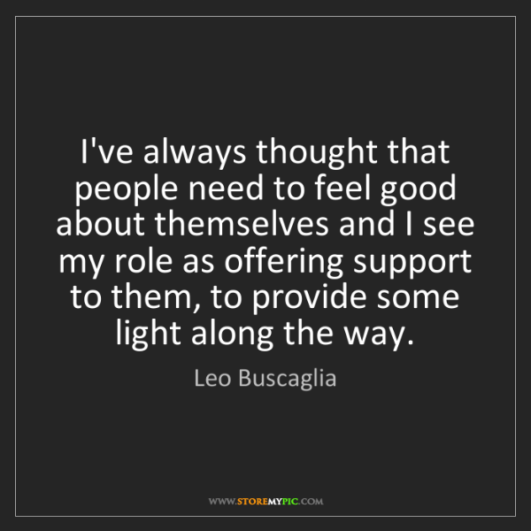 Leo Buscaglia: I've always thought that people need to feel good about...