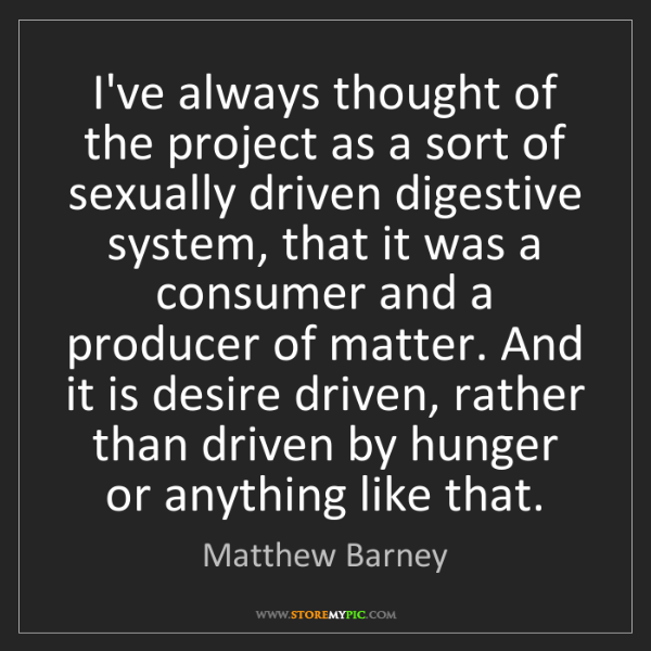 Matthew Barney: I've always thought of the project as a sort of sexually...