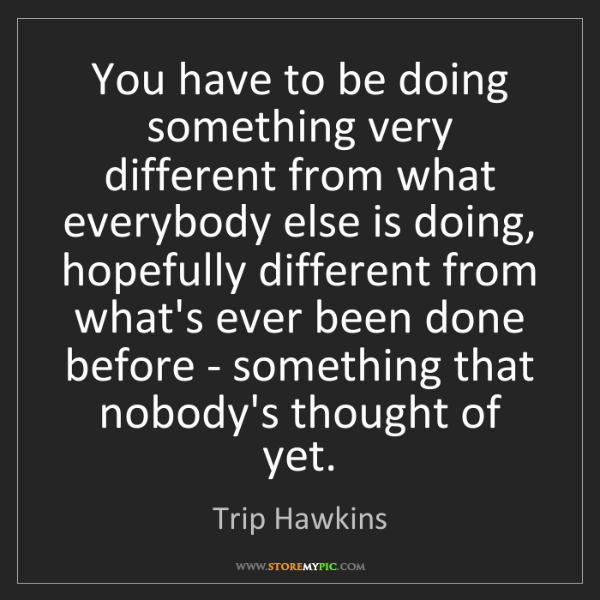Trip Hawkins: You have to be doing something very different from what...