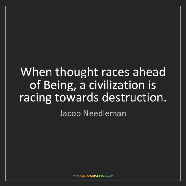 Jacob Needleman: When thought races ahead of Being, a civilization is...