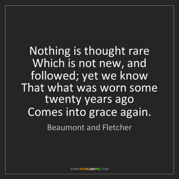 Beaumont and Fletcher: Nothing is thought rare   Which is not new, and followed;...