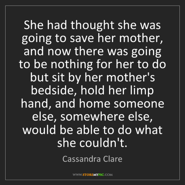 Cassandra Clare: She had thought she was going to save her mother, and...