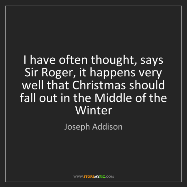 Joseph Addison: I have often thought, says Sir Roger, it happens very...