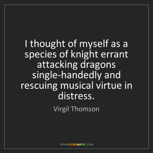 Virgil Thomson: I thought of myself as a species of knight errant attacking...