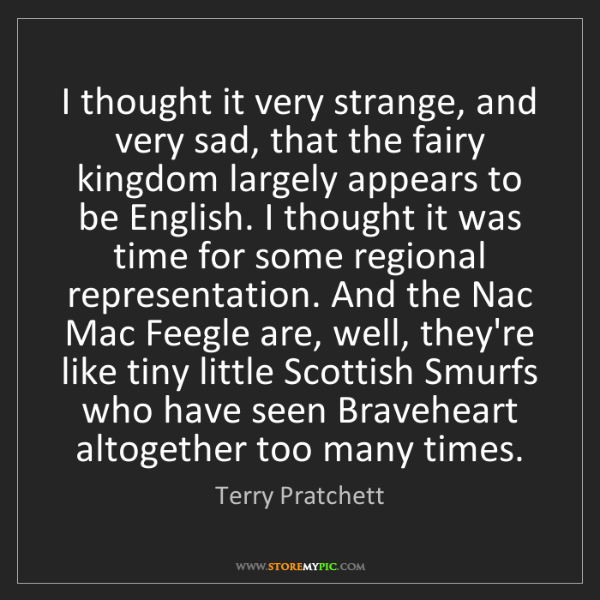 Terry Pratchett: I thought it very strange, and very sad, that the fairy...