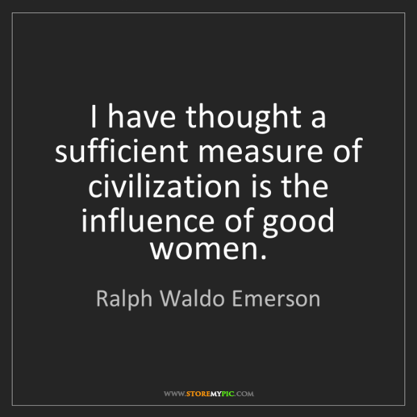 Ralph Waldo Emerson: I have thought a sufficient measure of civilization is...