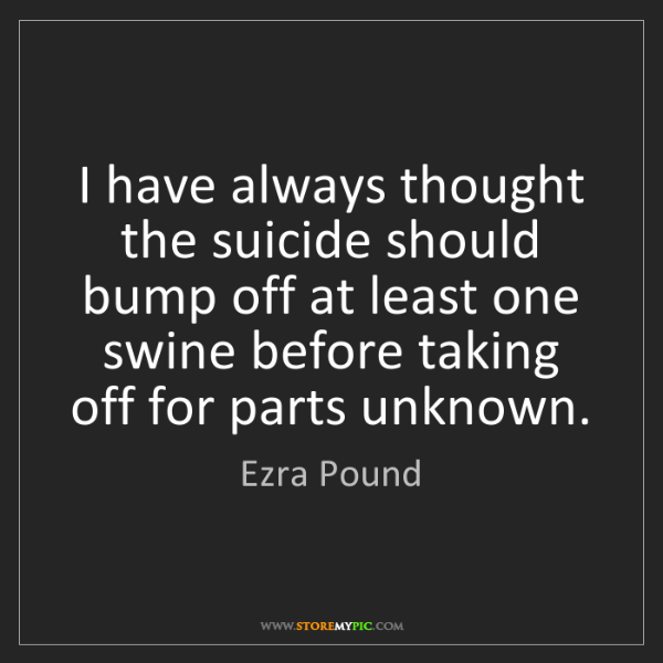 Ezra Pound: I have always thought the suicide should bump off at...