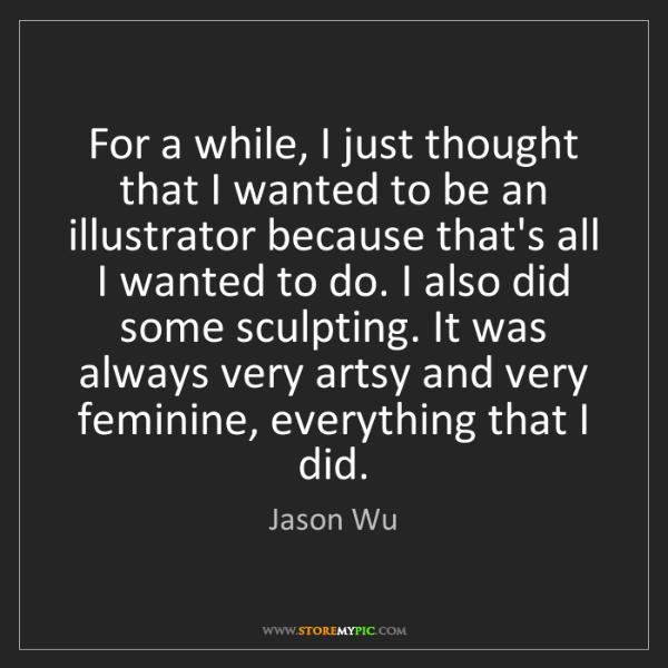 Jason Wu: For a while, I just thought that I wanted to be an illustrator...