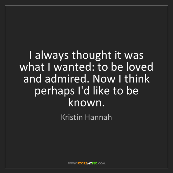 Kristin Hannah: I always thought it was what I wanted: to be loved and...