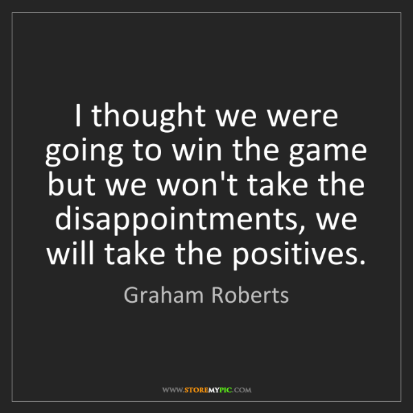 Graham Roberts: I thought we were going to win the game but we won't...