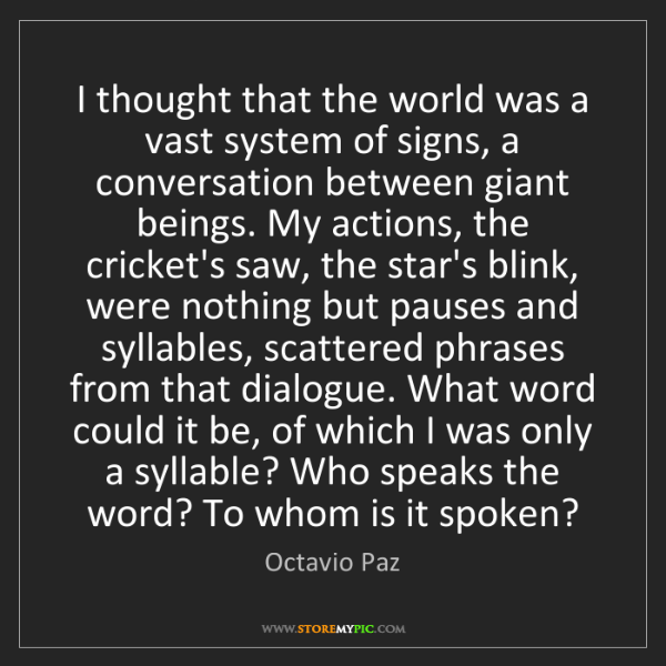 Octavio Paz: I thought that the world was a vast system of signs,...