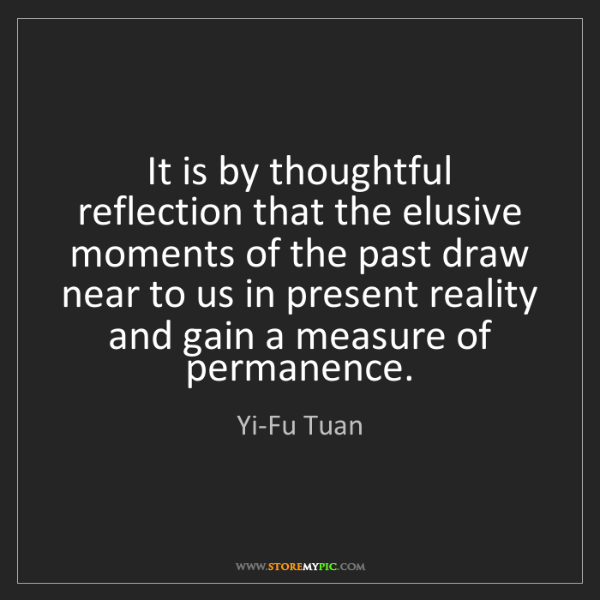 Yi-Fu Tuan: It is by thoughtful reflection that the elusive moments...