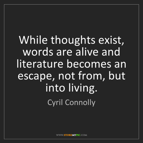 Cyril Connolly: While thoughts exist, words are alive and literature...