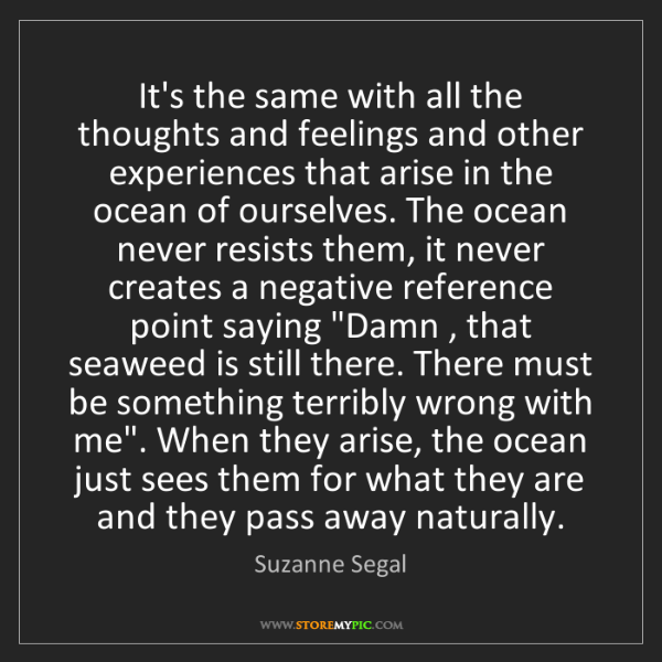 Suzanne Segal: It's the same with all the thoughts and feelings and...