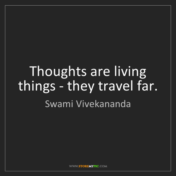 Swami Vivekananda: Thoughts are living things - they travel far.