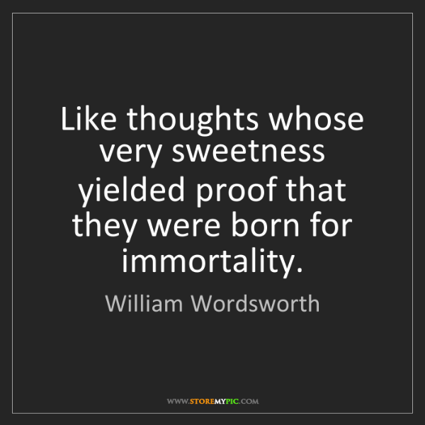 William Wordsworth: Like thoughts whose very sweetness yielded proof that...