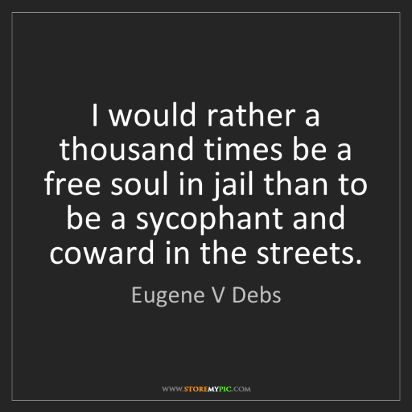 Eugene V Debs: I would rather a thousand times be a free soul in jail...