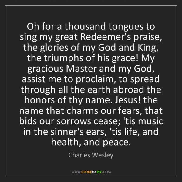 Charles Wesley: Oh for a thousand tongues to sing my great Redeemer's...