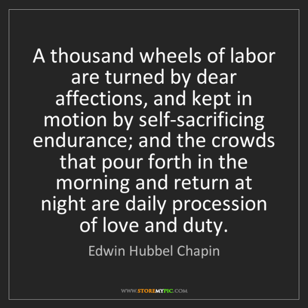 Edwin Hubbel Chapin: A thousand wheels of labor are turned by dear affections,...