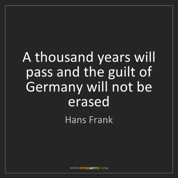 Hans Frank: A thousand years will pass and the guilt of Germany will...