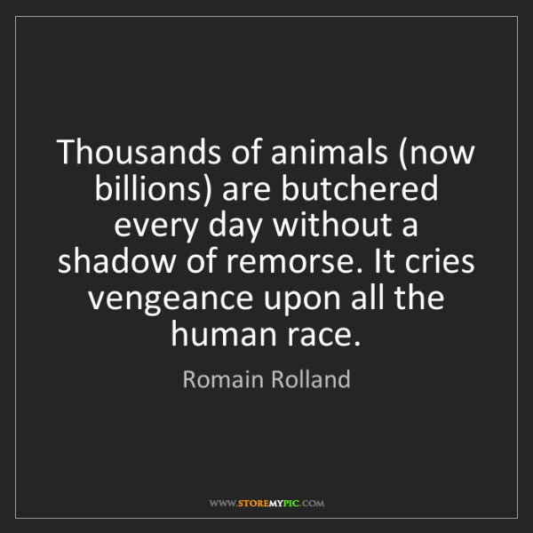 Romain Rolland: Thousands of animals (now billions) are butchered every...