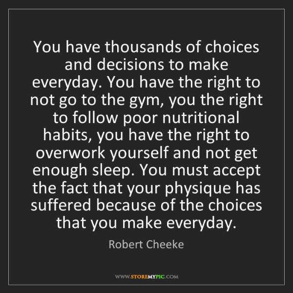 Robert Cheeke: You have thousands of choices and decisions to make everyday....