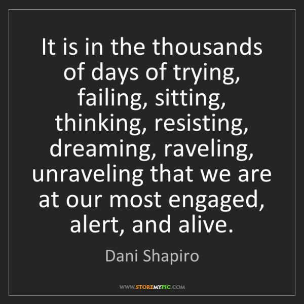 Dani Shapiro: It is in the thousands of days of trying, failing, sitting,...