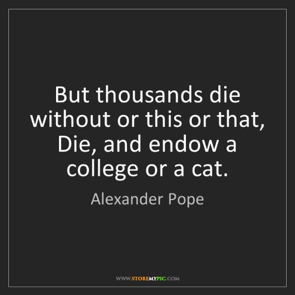 Alexander Pope: But thousands die without or this or that, Die, and endow...