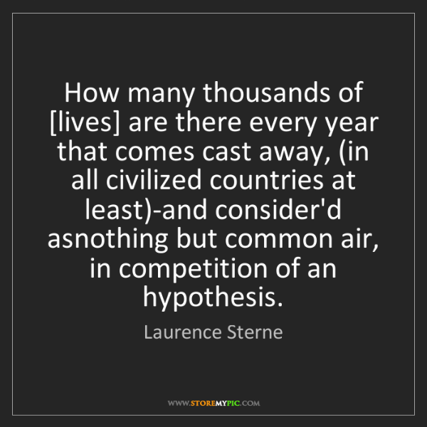 Laurence Sterne: How many thousands of [lives] are there every year that...