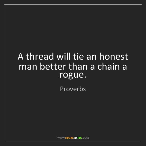 Proverbs: A thread will tie an honest man better than a chain a...