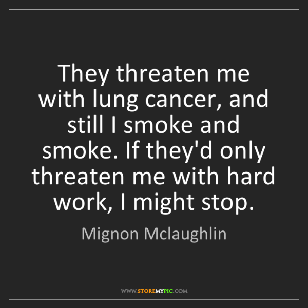 Mignon Mclaughlin: They threaten me with lung cancer, and still I smoke...